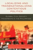 Localizing and Transnationalizing Contentious Politics ebook by Joel F. Ariate Jr,Zuraida Mae D. Cabilo,Teresa S. Encarnacion Tadem,Ma Glenda S. Lopez Wui,Thandika Mkandawire,Ronald C. Molmisa,Sharon M. Quinsaat