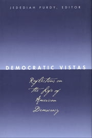 Democratic Vistas - Reflections on the Life of American Democracy ebook by Jedediah Purdy,Prof. Anthony T. Kronman,Cynthia Farrar