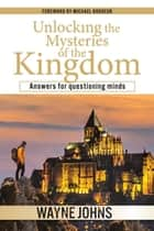 Unlocking the Mysteries of the Kingdom - Answers for questioning minds ebook by Wayne Johns