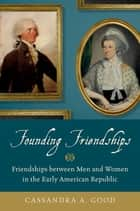 Founding Friendships - Friendships between Men and Women in the Early American Republic ebook by