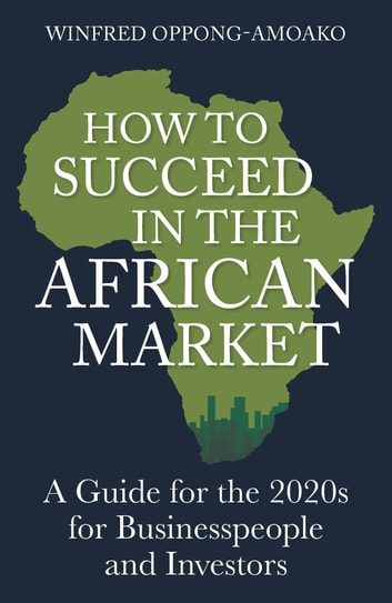 How to Succeed in the African Market - A Guide for the 2020s for Businesspeople and Investors ebook by Winfred Oppong-Amoako