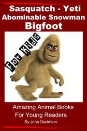 Sasquatch, Yeti, Abominable Snowman, Big Foot: For Kids – Amazing Animal Books for Young Readers ebook by John Davidson