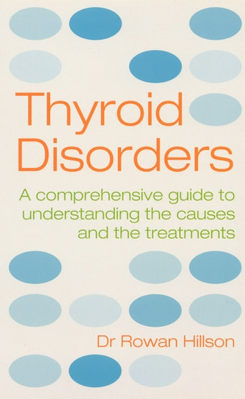 Thyroid Disorders - A Practical Guide to Understanding the Causes and the Treatments ebook by Rowan Hillson