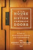 The House with Sixteen Handmade Doors: A Tale of Architectural Choice and Craftsmanship ebook by Henry Petroski, Catherine Petroski