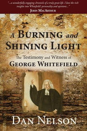 A Burning and Shining Light - The Testimony and Witness of George Whitefield ebook by Dan Nelson