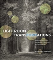 Lightroom Transformations - Realizing your vision with Adobe Lightroom plus Photoshop ebook by Martin Evening