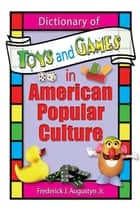Dictionary of Toys and Games in American Popular Culture ebook by Frank Hoffmann, Frederick J Augustyn, Jr,...
