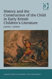 History and the Construction of the Child in Early British Children's Literature ebook by Dr Jackie C Horne,Professor Claudia Nelson