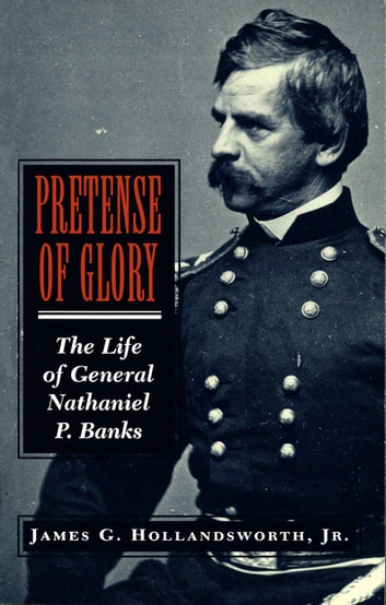 Pretense of Glory - The Life of General Nathaniel P. Banks ebook by James G. Hollandsworth, Jr.