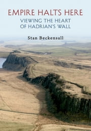 Empire Halts Here - Viewing the Heart of Hadrian's Wall ebook by Kobo.Web.Store.Products.Fields.ContributorFieldViewModel