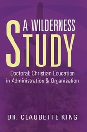 A Wilderness Study - Doctoral: Christian Education in Administration & Organisation ebook by Dr. Claudette King