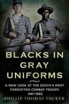 Blacks in Gray Uniforms - A New Look at the South's Most Forgotten Combat Troops 1861-1865 ebook by Phillip Thomas Tucker
