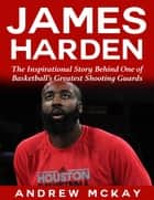 James Harden: The Inspirational Story Behind One of Basketball's Greatest Shooting Guards ebook by Andrew McKay