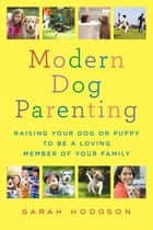 Modern Dog Parenting - Raising Your Dog or Puppy to Be a Loving Member of Your Family ekitaplar by Sarah Hodgson