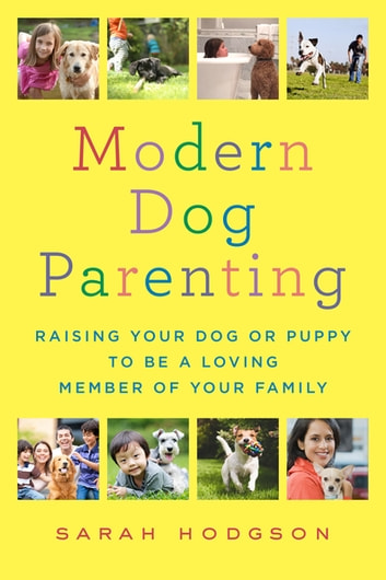 Modern Dog Parenting - Raising Your Dog or Puppy to Be a Loving Member of Your Family ebook by Sarah Hodgson