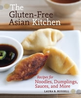 The Gluten-Free Asian Kitchen - Recipes for Noodles, Dumplings, Sauces, and More ebook by Laura B. Russell