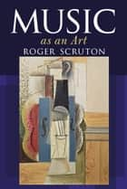 Music as an Art ebook by Sir Roger Scruton