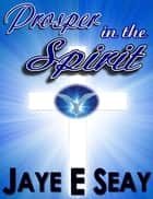 Prosper in the Spirit ebook by Jaye Seay