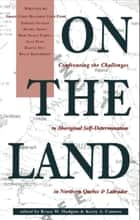 On the Land - Confronting the Challenges to Aboriginal Self-Determination ebook by Bruce W. Hodgins, Kerry A. Cannon