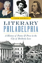Literary Philadelphia - A History of Poetry and Prose in the City of Brotherly Love ebook by Thom Nickels