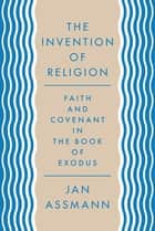 The Invention of Religion - Faith and Covenant in the Book of Exodus ebook by Jan Assmann, Robert Savage
