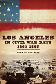 Los Angeles in Civil War Days, 1860–1865 ebook by John W. Robinson