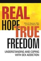 Real Hope, True Freedom - Understanding and Coping with Sex Addiction ebook by Milton S Magness, Marsha Means