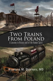 Two Trains from Poland - A Journey in History and of the Human Spirit ebook by MD Krystyna M. Sklenarz
