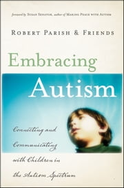 Embracing Autism - Connecting and Communicating with Children in the Autism Spectrum ebook by Robert Parish,Susan Senator