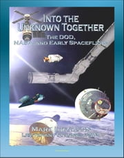 Into the Unknown Together: The DOD, NASA, and Early Spaceflight - Human Spaceflight, Manned Orbiting Laboratory (MOL), Dynasoar, Mercury, Gemini, Apollo Programs, Space Exploration ebook by Progressive Management