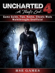 Uncharted 4 a Thiefs End Game Guide, Tips, Hacks, Cheats Mods Walkthroughs Unofficial ebook by Hse Games