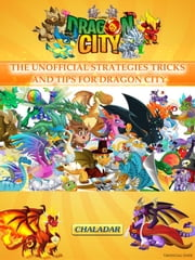 Dragon City the Unofficial Strategies Tricks and Tips for Dragon City ebook by Chaladar