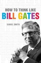 How to Think Like Bill Gates ebook by Daniel Smith