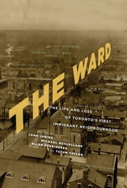 The Ward - The Life and Loss of Toronto's First Immigrant Neighbourhood ebook by John Lorinc, Michael McClelland, Ellen Scheinberg,...