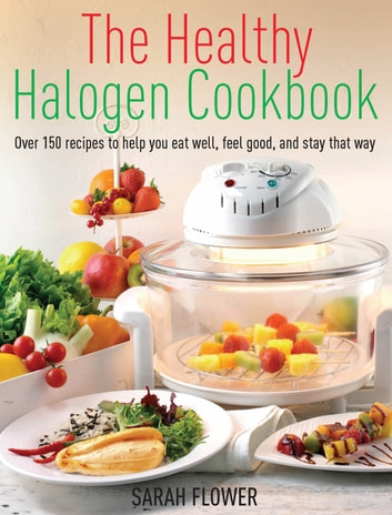 The Healthy Halogen Cookbook - Over 150 recipes to help you eat well, feel good – and stay that way ebook by Sarah Flower