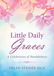 Little Daily Graces - A Celebration of Thankfulness ebook by Helen Steiner Rice,Rebecca Currington Snapdragon Group