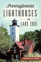 Pennsylvania Lighthouses on Lake Erie ebook by Eugene H. Ware