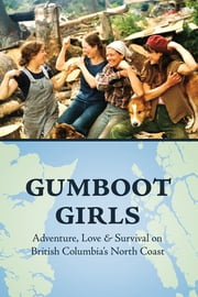 Gumboot Girls - Adventure, Love & Survival on British Columbia's North Coast ebook by Lou Allison,Jane Wilde