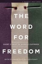 The Word For Freedom - Stories celebrating women's suffrage ebook by Amanda Saint, Rose McGinty, Angela Clarke