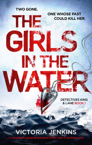The Girls in the Water - A completely gripping detective thriller with a shocking twist ebook by Victoria Jenkins