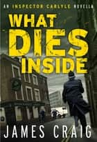 What Dies Inside - An Inspector Carlyle Novella ebook by