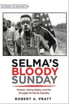 Selma's Bloody Sunday - Protest, Voting Rights, and the Struggle for Racial Equality ebook by Robert A. Pratt