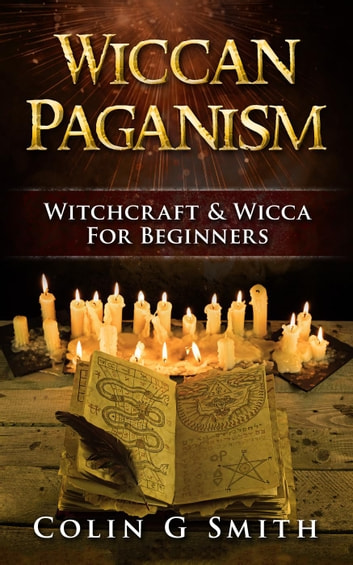Wiccan Paganism: Witchcraft & Wicca For Beginners - Witchcraft Books, #2 ebook by Colin Smith