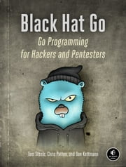 Black Hat Go - Go Programming For Hackers and Pentesters ebook by Tom Steele, Chris Patten, Dan Kottmann