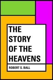The Story of the Heavens ebook by Robert S. Ball