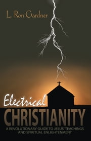 Electrical Christianity - A Revolutionary Guide to Jesus' Teachings and Spiritual Enlightenment ebook by L. Ron Gardner