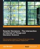 Smarter Decisions – The Intersection of Internet of Things and Decision Science ebook by Jojo Moolayil