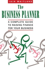 The Business Planner: A Complete Guide to Raising Finance for Your Business ebook by Maitland, Iain