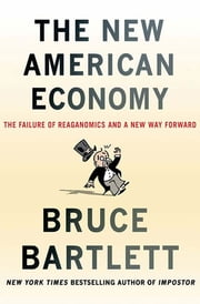 The New American Economy - The Failure of Reaganomics and a New Way Forward ebook by Bruce Bartlett