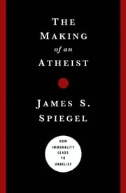 The Making of an Atheist - How Immorality Leads to Unbelief ebook by James Spiegel